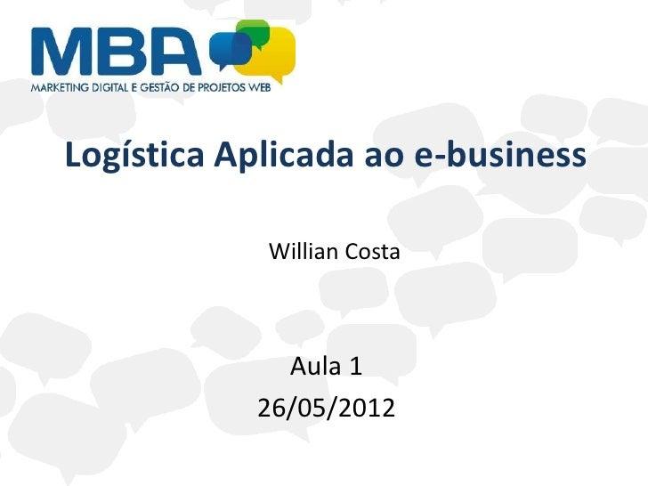 Logística Aplicada ao e-business            Willian Costa             Aula 1           26/05/2012