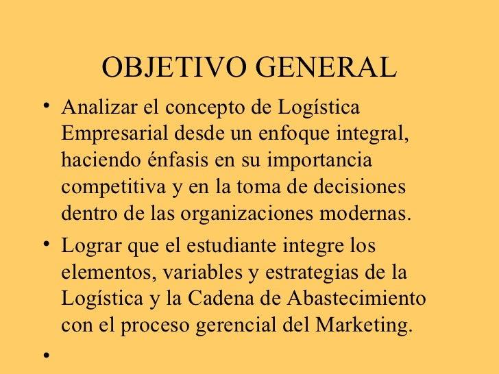 OBJETIVO GENERAL <ul><li>Analizar el concepto de Logística Empresarial desde un enfoque integral, haciendo énfasis en su i...