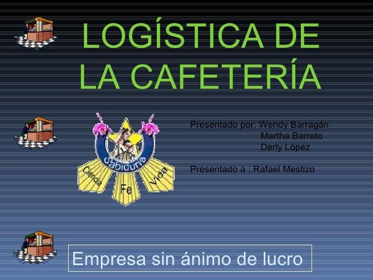 LOGÍSTICA DE LA CAFETERÍA . Empresa sin ánimo de lucro  Presentado por: Wendy Barragán Martha Barreto Derly López Presenta...