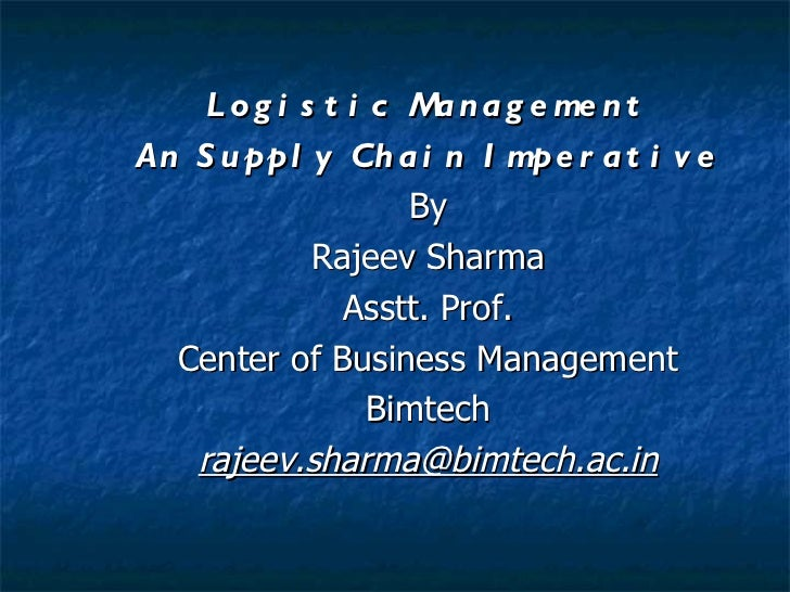 Logistic Management An Supply Chain Imperative By Rajeev Sharma Asstt. Prof. Center of Business Management Bimtech [email_...