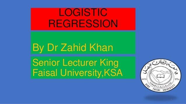 LOGISTIC REGRESSION By Dr Zahid Khan Senior Lecturer King Faisal University,KSA 1