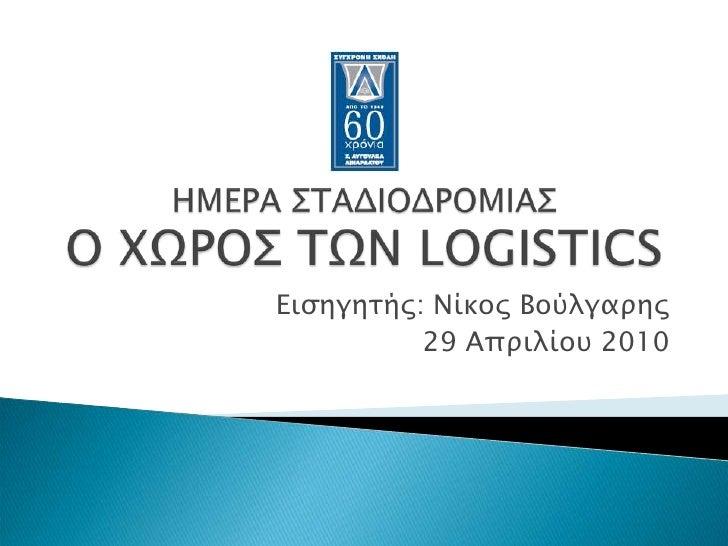 ΗΜΕΡΑ ΣΤΑΔΙΟΔΡΟΜΙΑΣΟ ΧΩΡΟΣ ΤΩΝ LOGISTICS<br />Εισηγητής: Νίκος Βούλγαρης<br />29 Απριλίου 2010<br />
