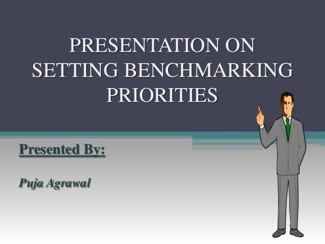 PRESENTATION ONSETTING BENCHMARKINGPRIORITIESPresented By:Puja Agrawal