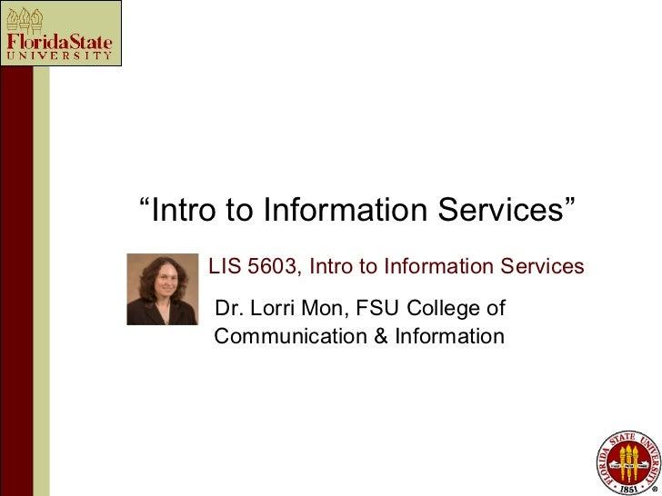 """Intro to Information Services""    LIS 5603, Intro to Information Services     Dr. Lorri Mon, FSU College of     Communica..."