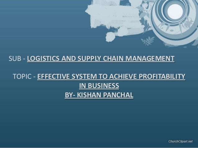 TOPIC - EFFECTIVE SYSTEM TO ACHIEVE PROFITABILITY IN BUSINESS BY- KISHAN PANCHAL SUB - LOGISTICS AND SUPPLY CHAIN MANAGEME...