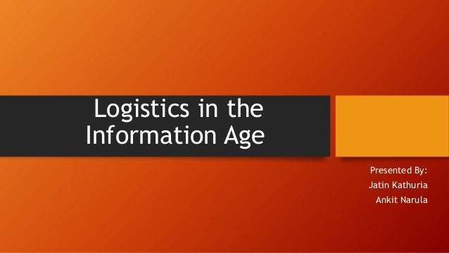 Logistics in the Information Age Presented By: Jatin Kathuria Ankit Narula