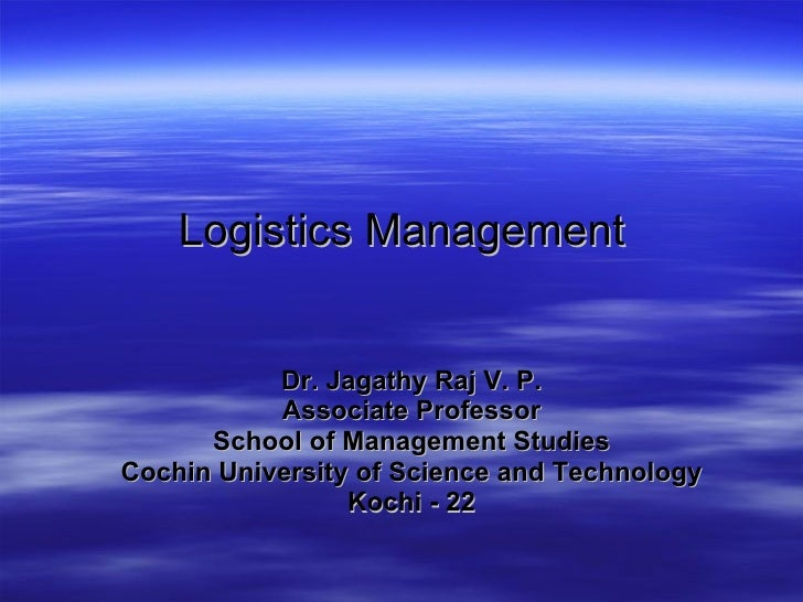 Logistics Management Dr. Jagathy Raj V. P. Associate Professor School of Management Studies Cochin University of Science a...