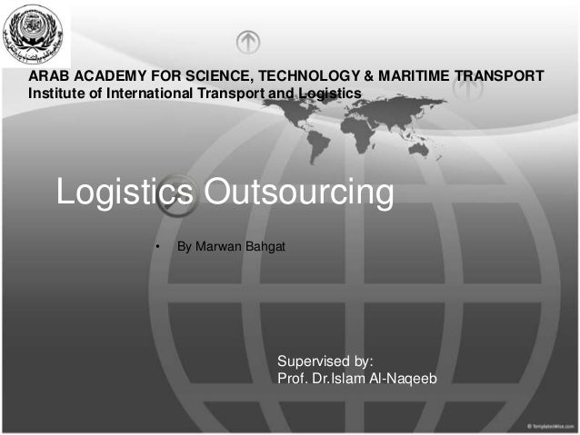 Logistics Outsourcing • By Marwan Bahgat ARAB ACADEMY FOR SCIENCE, TECHNOLOGY & MARITIME TRANSPORT Institute of Internatio...