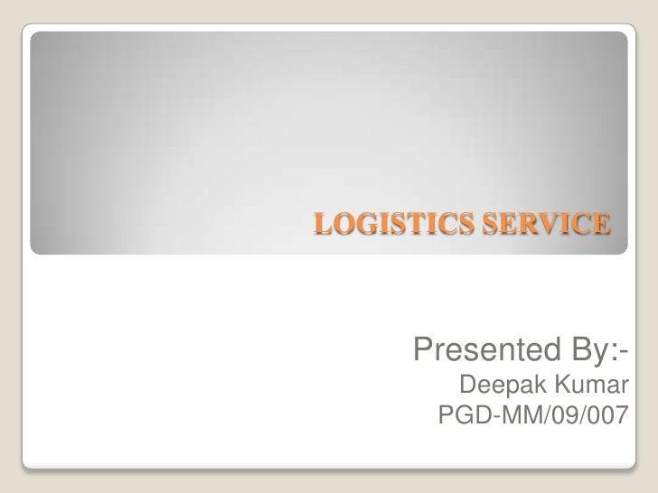LOGISTICS SERVICE<br />Presented By:-<br />Deepak Kumar<br />PGD-MM/09/007<br />