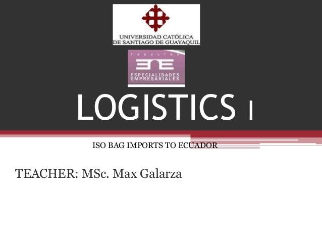 LOGISTICS I ISO BAG IMPORTS TO ECUADOR  TEACHER: MSc. Max Galarza