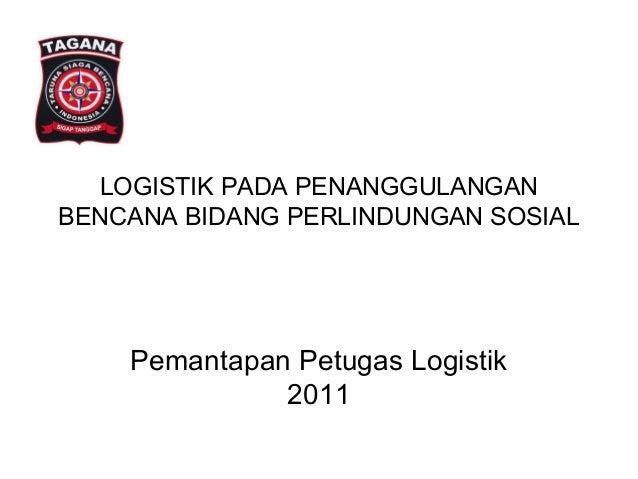 LOGISTIK PADA PENANGGULANGANBENCANA BIDANG PERLINDUNGAN SOSIALPemantapan Petugas Logistik2011