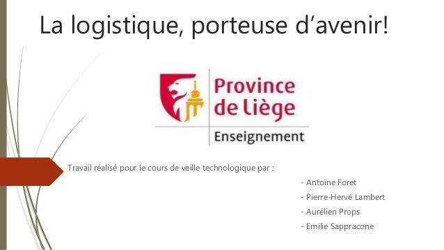 La logistique, porteuse d'avenir! Travail réalisé pour le cours de veille technologique par : - Antoine Foret - Pierre-Her...