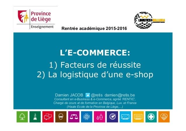 L'E-COMMERCE: 1) Facteurs de réussite 2) La logistique d'une e-shop Damien JACOB @retis damien@retis.be Consultant en e-Bu...
