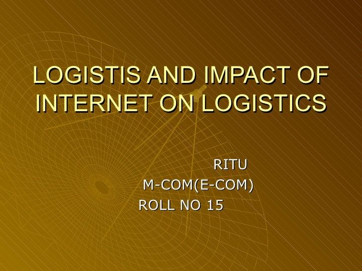 LOGISTIS AND IMPACT OF INTERNET ON LOGISTICS RITU M-COM(E-COM) ROLL NO 15