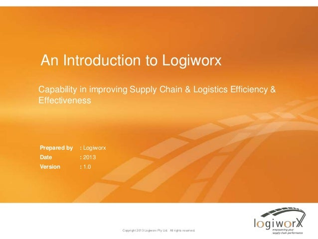 An Introduction to Logiworx Capability in improving Supply Chain & Logistics Efficiency & Effectiveness  Prepared by  : Lo...