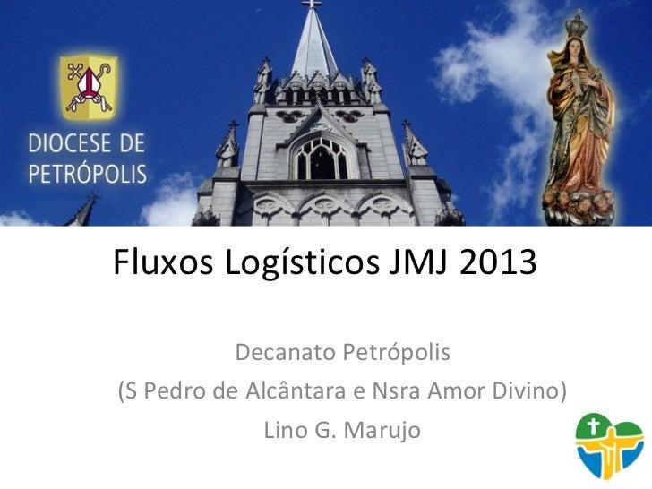 Fluxos Logísticos JMJ 2013           Decanato Petrópolis(S Pedro de Alcântara e Nsra Amor Divino)              Lino G. Mar...