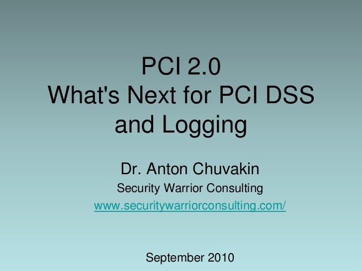 PCI 2.0What's Next for PCI DSS and Logging<br />Dr. Anton Chuvakin<br />Security Warrior Consulting<br />www.securitywarri...