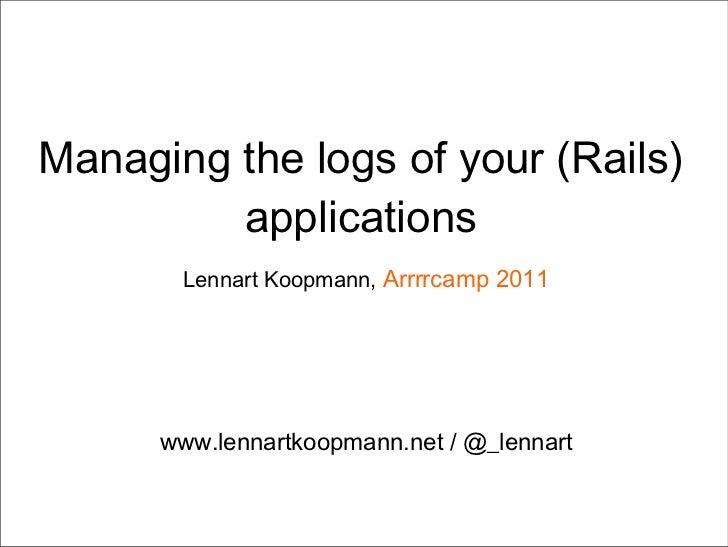 Managing the logs of your (Rails) applications Lennart Koopmann,  Arrrrcamp 2011 www.lennartkoopmann.net / @_lennart