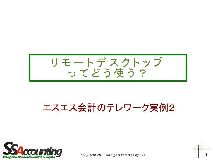 リモートデスクトップ  ってどう使う?エスエス会計のテレワーク実例2    Copyright 2011 All rights reserved by SSA   1