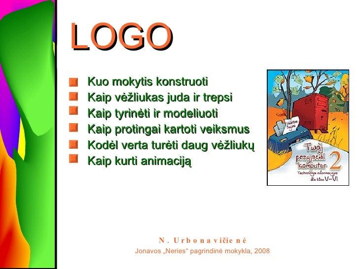 LOGO <ul><li>Kuo mokytis konstruoti   </li></ul><ul><li>Kaip vėžliukas juda ir trepsi </li></ul><ul><li>Kaip tyrinėti ir m...