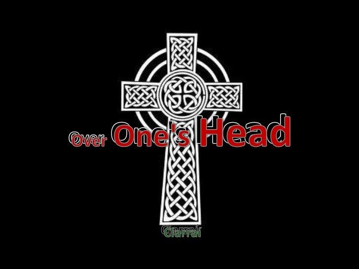 over one's head <br />OverOne'sHead<br />OverOne's Head<br />Ciarraí<br />Ciarraí<br />