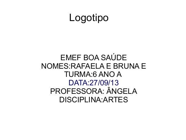 Logotipo  EMEF BOA SAÚDE NOMES:RAFAELA E BRUNA E TURMA:6 ANO A DATA:27/09/13 PROFESSORA: ÂNGELA DISCIPLINA:ARTES