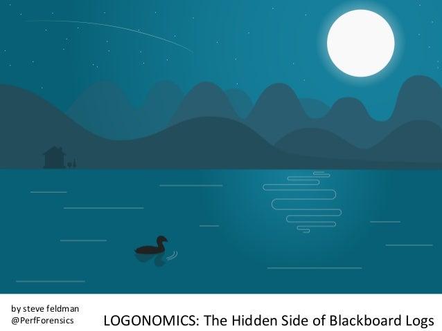 LOGONOMICS:  The  Hidden  Side  of  Blackboard  Logs     by  steve  feldman   @PerfForensics
