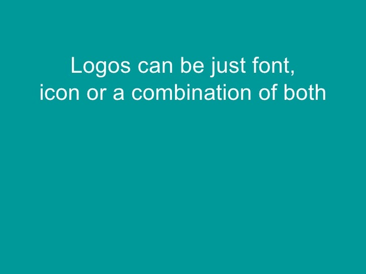 Logos can be just font,icon or a combination of both