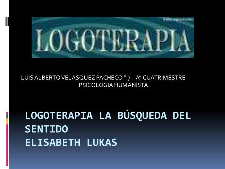 """LOGOTERAPIA LA BÚSQUEDA DEL SENTIDO ELISABETH LUKAS<br />LUIS ALBERTO VELASQUEZ PACHECO """" 7 – A"""" CUATRIMESTRE <br />PSICOL..."""