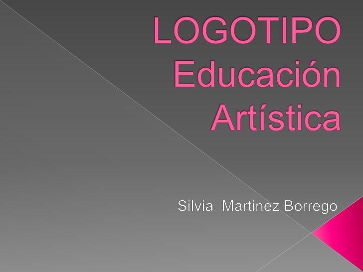 LOGOTIPOEducación Artística<br />Silvia  Martinez Borrego<br />