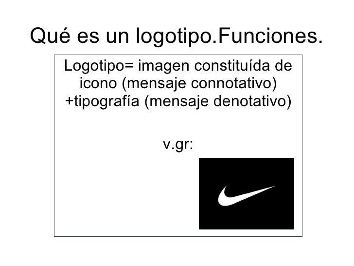 Qué es un logotipo.Funciones. Logotipo= imagen constituída de icono (mensaje connotativo)+tipografía (mensaje denotativo) ...