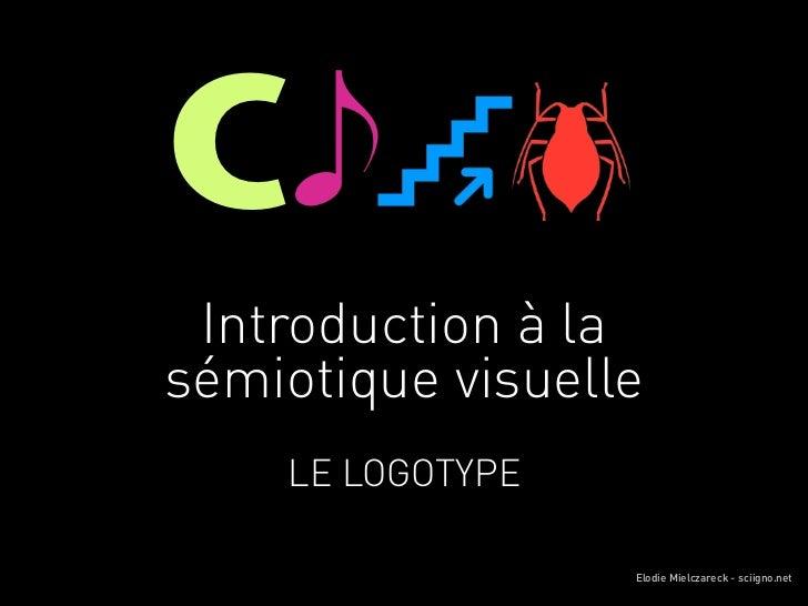 C Introduction à lasémiotique visuelle    LE LOGOTYPE                  Elodie Mielczareck - sciigno.net