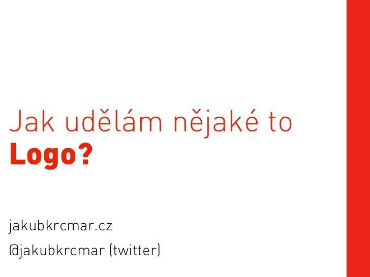 Jak udělám nějaké toLogo?jakubkrcmar.cz@jakubkrcmar (twitter)