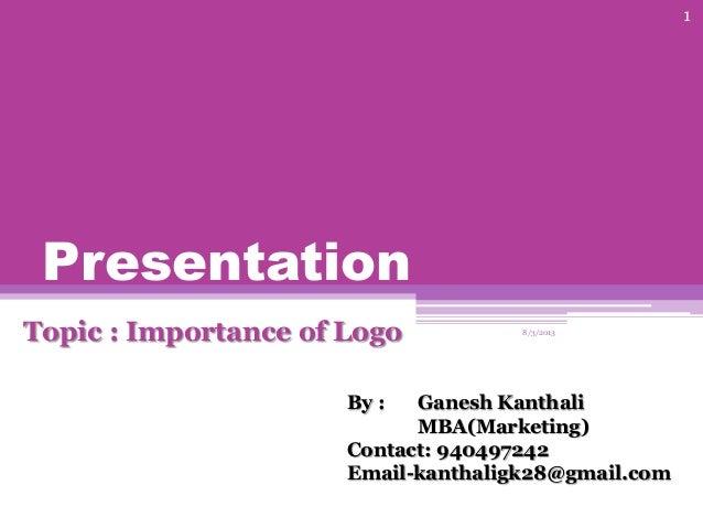 Presentation Topic : Importance of Logo 8/3/2013 1 By : Ganesh Kanthali MBA(Marketing) Contact: 940497242 Email-kanthaligk...