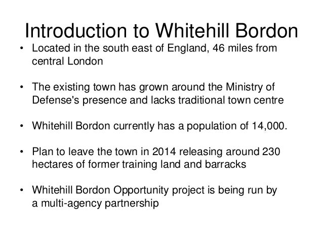 Introduction to Whitehill Bordon • Located in the south east of England, 46 miles from central London • The existing town ...