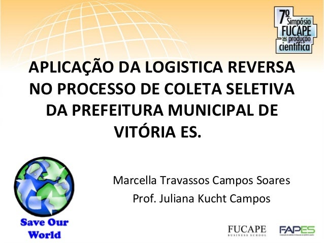 APLICAÇÃO DA LOGISTICA REVERSA NO PROCESSO DE COLETA SELETIVA DA PREFEITURA MUNICIPAL DE VITÓRIA ES. Marcella Travassos Ca...