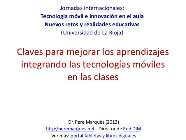 Claves para mejorar los aprendizajes integrando las tecnologías móviles en las clases Dr. Pere Marquès (2013) http:/perema...