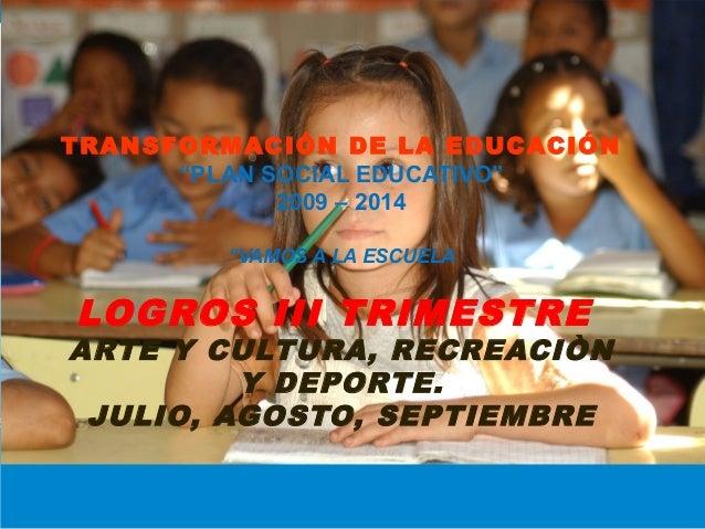 """TRANSFORMACIÓN DE LA EDUCACIÓN """"PLAN SOCIAL EDUCATIVO"""" 2009 – 2014 """"VAMOS A LA ESCUELA  LOGROS III TRIMESTRE  ARTE Y CULTU..."""