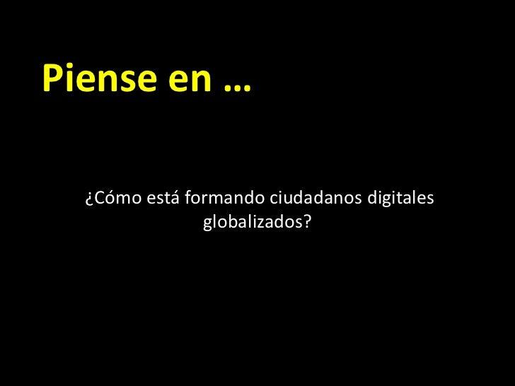 Piense en …<br /> ¿Cómo está formando ciudadanos digitales globalizados?<br />