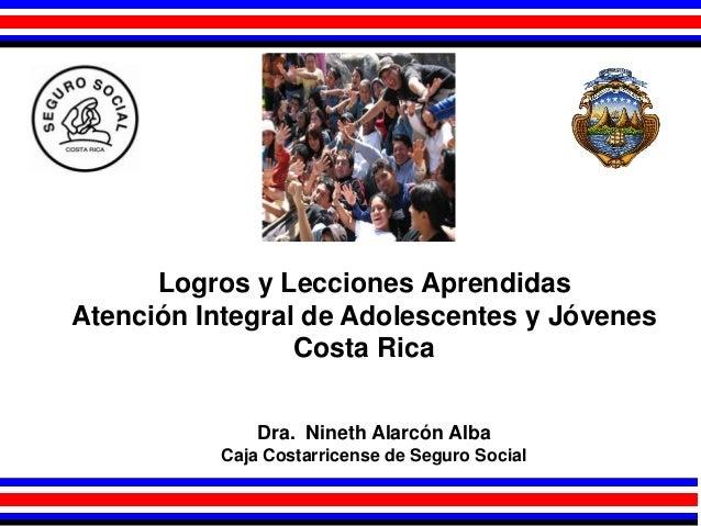 Logros y Lecciones Aprendidas Atención Integral de Adolescentes y Jóvenes Costa Rica Dra. Nineth Alarcón Alba Caja Costarr...