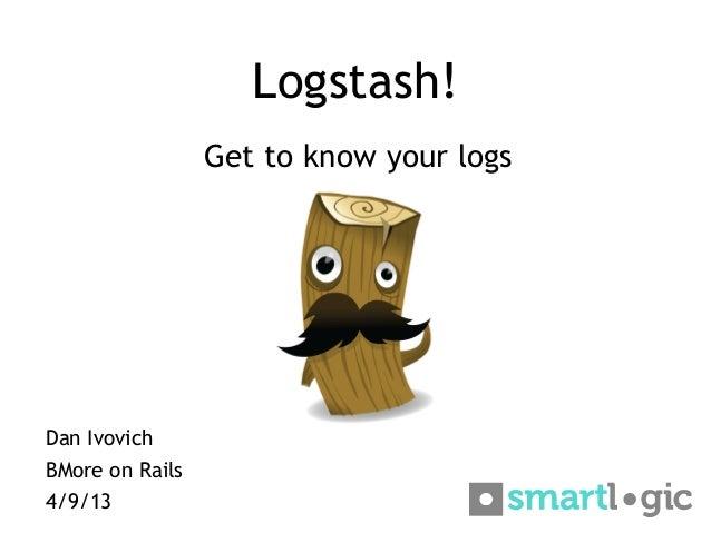 Logstash!                 Get to know your logsDan IvovichBMore on Rails4/9/13