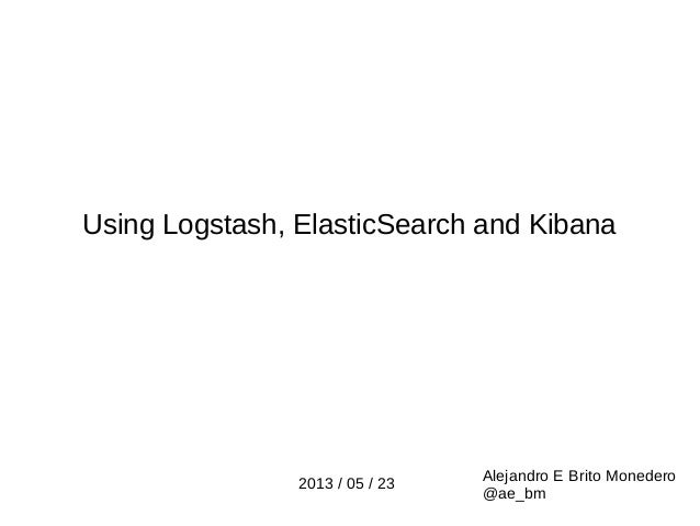 Using Logstash, ElasticSearch and KibanaAlejandro E Brito Monedero@ae_bm2013 / 05 / 23