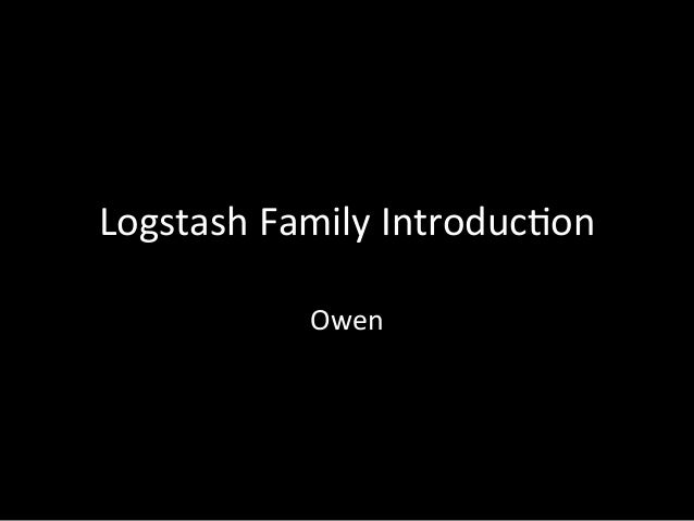 Logstash	   Family	   Introduc4on Owen