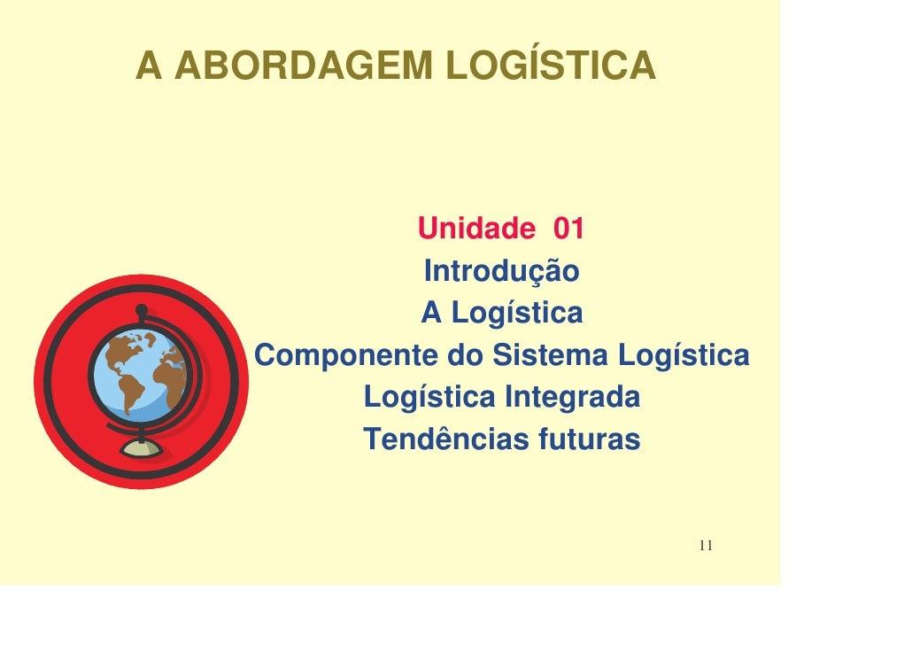 A ABORDAGEM LOGÍSTICA                 Unidade 01              Introdução              A Logística     Componente do Sistem...