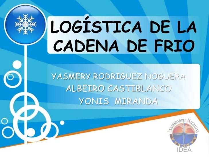 LOGÍSTICA DE LACADENA DE FRIOYASMERY RODRIGUEZ NOGUERA  ALBEIRO CASTIBLANCO    YONIS MIRANDA