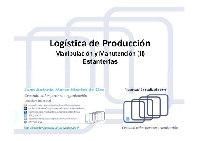 Logística de Producción Manipulación y Manutención (II) Estanterías http://creandovalorparasuorganizacion.es.tl/ Presentac...