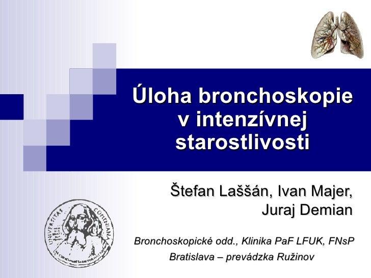 Úloha bronchoskopie v intenzívnej starostlivosti Štefan Laššán, Ivan Majer,  Juraj Demian   Bronchoskopické odd., Klinika ...
