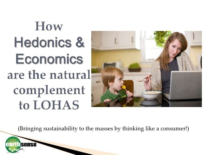 HowHedonics & Economics are the natural complement to LOHAS<br />(Bringing sustainability to the masses by thinking like a...