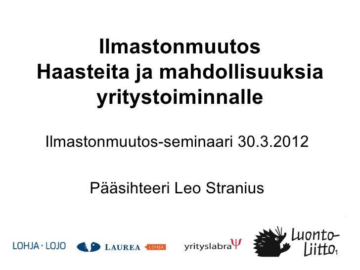 IlmastonmuutosHaasteita ja mahdollisuuksia     yritystoiminnalleIlmastonmuutos-seminaari 30.3.2012     Pääsihteeri Leo Str...