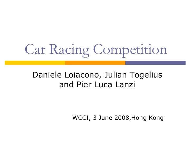 Car Racing Competition Daniele Loiacono, Julian Togelius and Pier Luca Lanzi WCCI, 3 June 2008,Hong Kong
